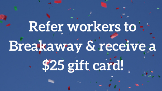 Refer workers to Breakaway & receive a $25 gift card!