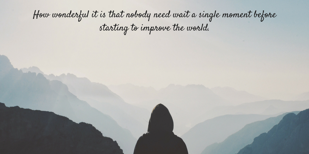 add-a-little-bit-of-body-tehow-wonderful-it-is-that-nobody-need-wait-a-single-moment-before-starting-to-improve-the-world