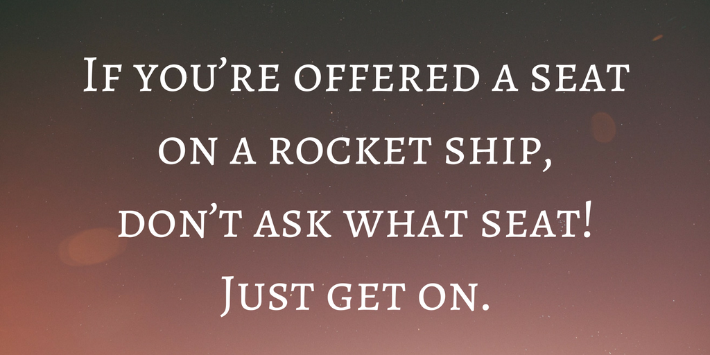 if-youre-offered-a-seat-on-a-rocket-ship-dont-ask-what-seat-just-get-on