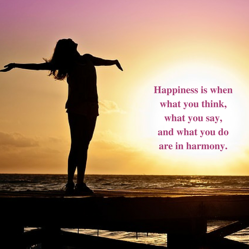 """Happiness is when what you think, what you say, and what you do are in harmony."""