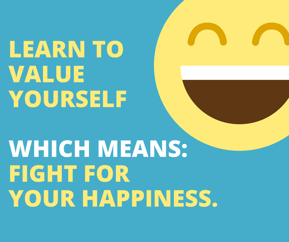 """Learn to value yourself, which means- fight for your happiness."""