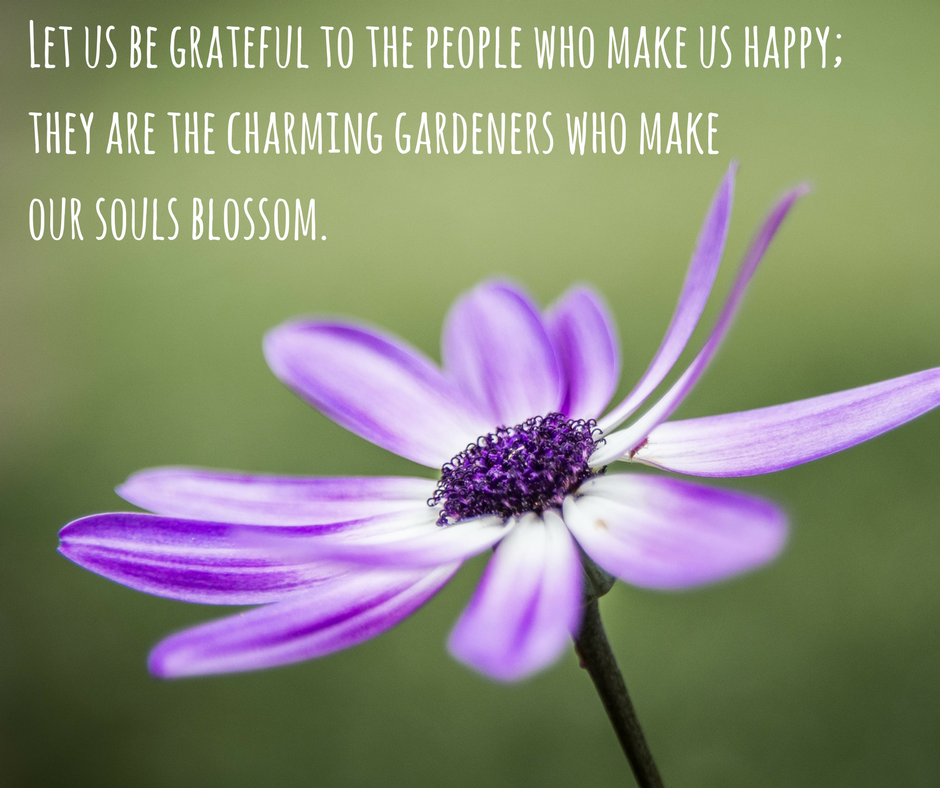 """Let us be grateful to the people who make us happy; they are the charming gardeners who make our souls blossom."""