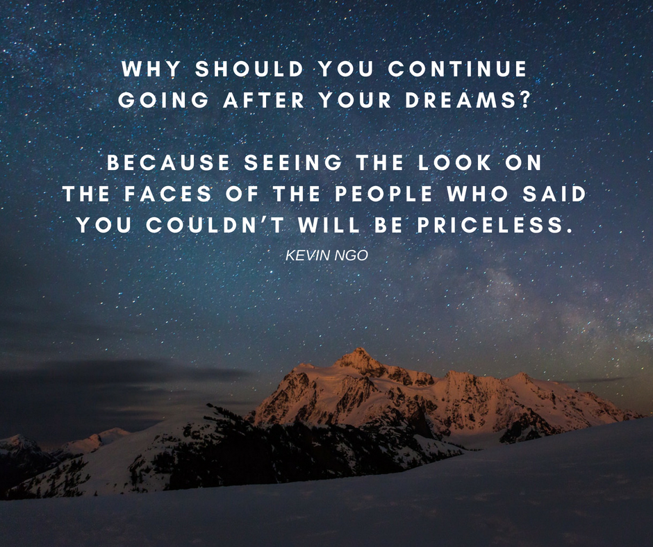 """Why should you continue going after your dreams_ Because seeing the look on the faces of the people who said you couldn't… will be priceless."" —Kevin Ngo"