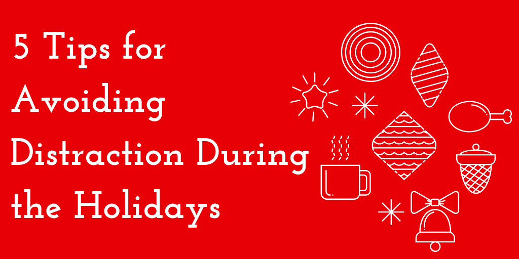 5 Tips for Avoiding DistractionDuring the Holidays