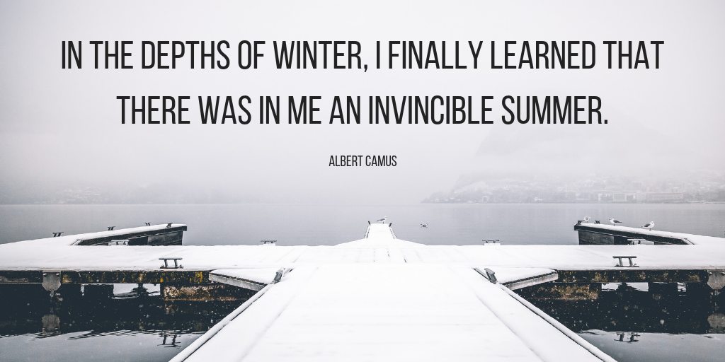 In the depths of winter, I finally learned that there was in me an invincible summer. - Albert Camus