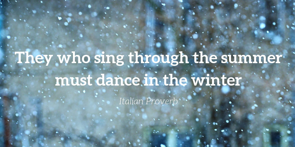 They who sing through the summer must dance in the winter. - Italian Proverb