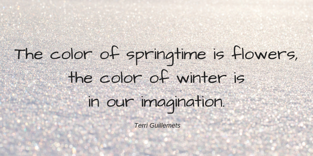 The color of springtime is flowers, the color of winter is in our imagination. - Terri Guillemets