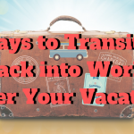 5 Ways to Transition Back into Work After Vacation