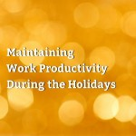 Maintaining Work Productivity During the Holidays
